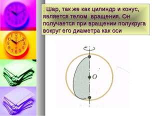 . Шар, так же как цилиндр и конус, является телом вращения. Он получается при