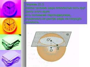 Теорема 21.3 Всякое сечение шара плоскостью есть круг. Центр этого круга есть