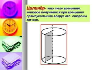 Цилиндр- это тело вращения, которое получается при вращении прямоугольника во
