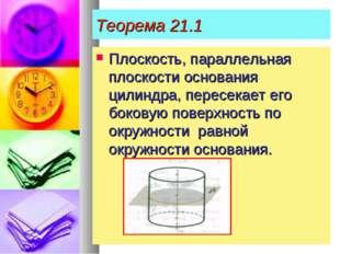 Теорема 21.1 Плоскость, параллельная плоскости основания цилиндра, пересекает