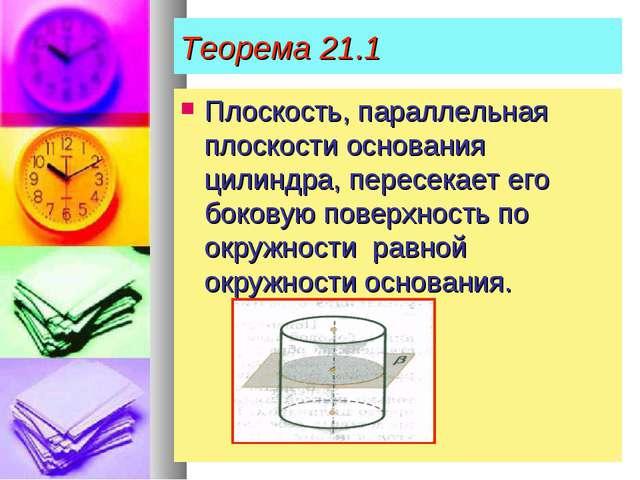 Теорема 21.1 Плоскость, параллельная плоскости основания цилиндра, пересекает...