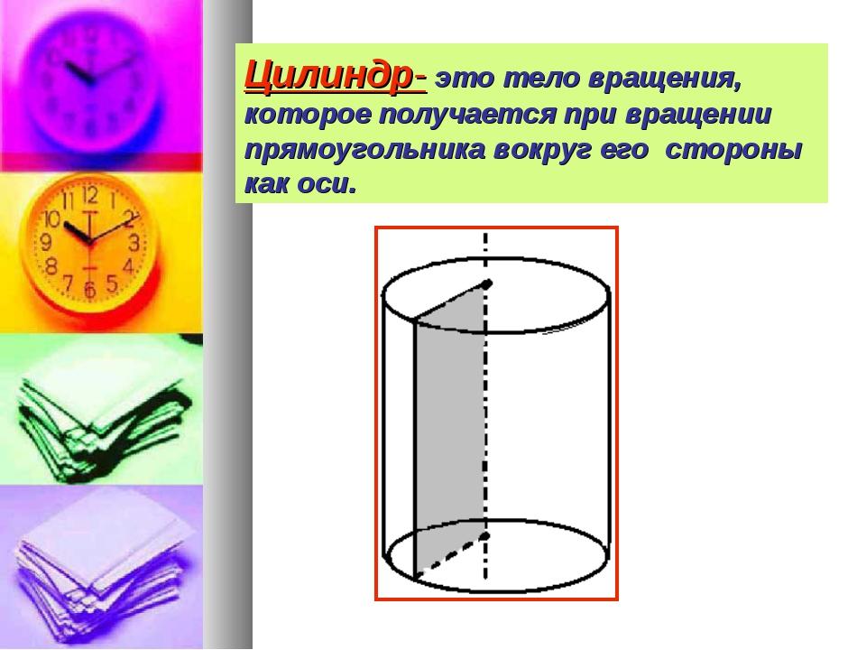 Цилиндр- это тело вращения, которое получается при вращении прямоугольника во...