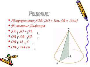 А) треугольник SOA: (SO = 5см, SA = 13см) По теореме Пифагора SA = SO + OA OA