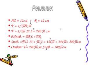 AO = 12см ; R = 12 см V = 1/3ПR H V = 1/3П 12 5 = 240 П см б)Sпов. = ПRL +ПR