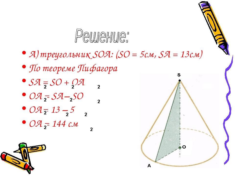 А) треугольник SOA: (SO = 5см, SA = 13см) По теореме Пифагора SA = SO + OA OA...
