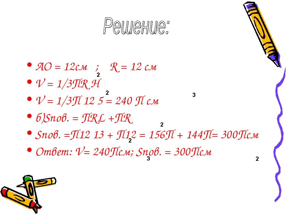 AO = 12см ; R = 12 см V = 1/3ПR H V = 1/3П 12 5 = 240 П см б)Sпов. = ПRL +ПR...