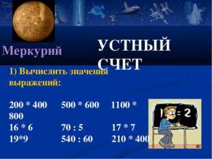 УСТНЫЙ СЧЕТ Меркурий 1) Вычислить значения выражений: 200 * 400 500 * 600 110