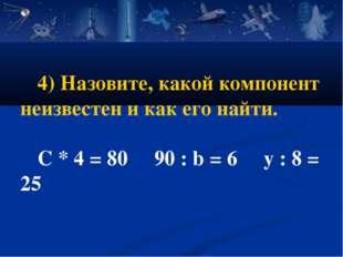 4) Назовите, какой компонент неизвестен и как его найти. C * 4 = 80 90 : b =