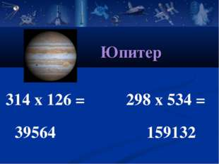 314 х 126 = 298 х 534 = 39564 159132 Юпитер