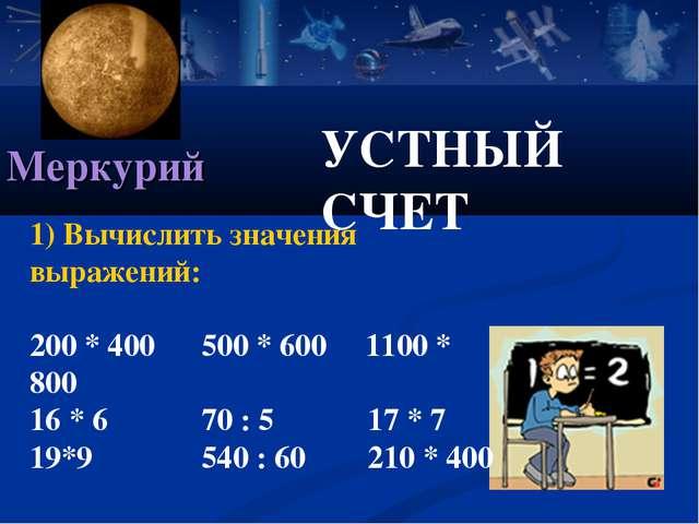 УСТНЫЙ СЧЕТ Меркурий 1) Вычислить значения выражений: 200 * 400 500 * 600 110...