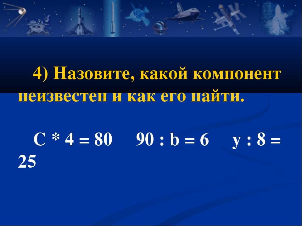 4) Назовите, какой компонент неизвестен и как его найти. C * 4 = 80 90 : b =...