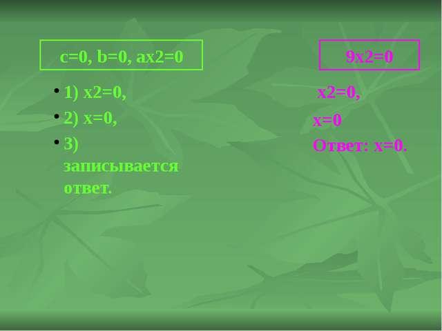 c=0, b=0, ax2=0 1) х2=0, 2) х=0, 3) записывается ответ. 9х2=0 x2=0, x=0 Ответ...