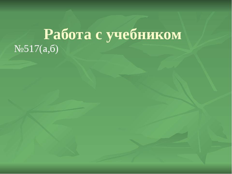 Работа с учебником №517(а,б)