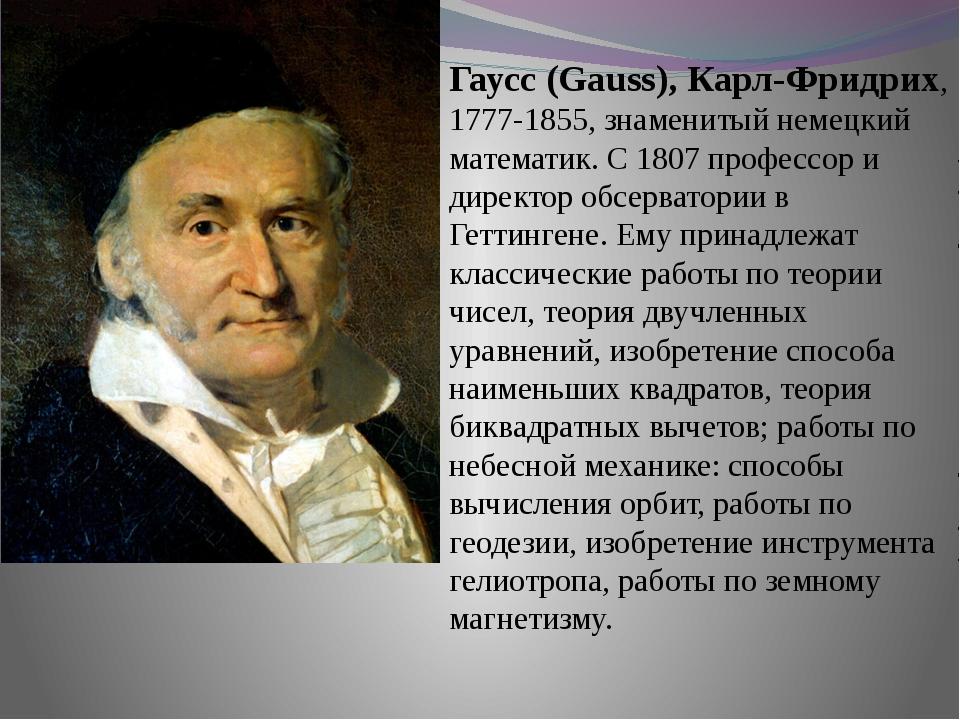 Гаусс (Gauss), Карл-Фридрих, 1777-1855, знаменитый немецкий математик. С 180...
