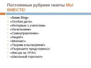 Постоянные рубрики газеты МЫ ВМЕСТЕ! «News Blog» «Особая дата» «Интервью с уч