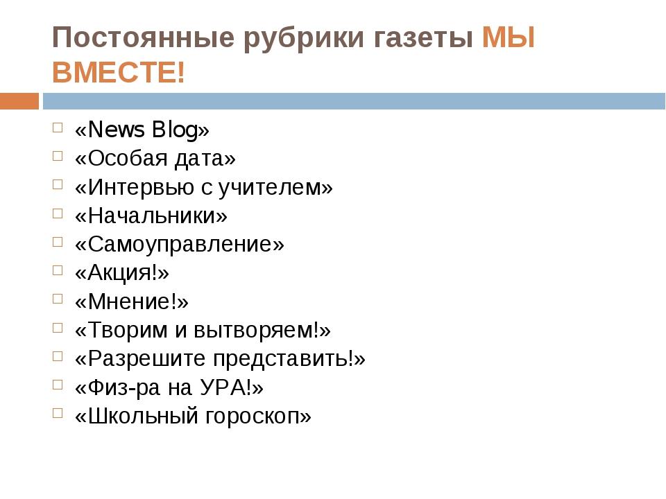 Постоянные рубрики газеты МЫ ВМЕСТЕ! «News Blog» «Особая дата» «Интервью с уч...