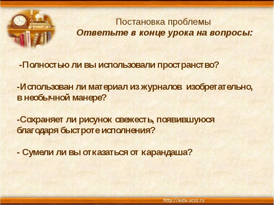 Постановка проблемы Ответьте в конце урока на вопросы: -Полностью ли вы испо...