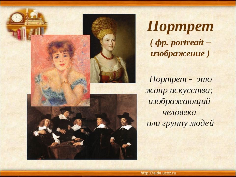Портрет ( фр. portreait – изображение ) Портрет - это жанр искусства; изображ...