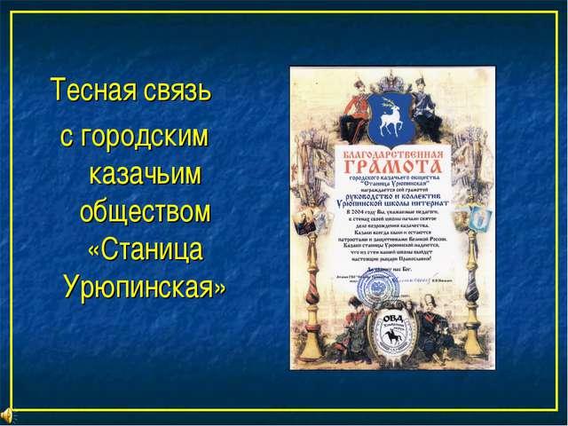 Тесная связь с городским казачьим обществом «Станица Урюпинская»