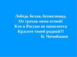 Лебедь белая, безмолвица, От грехов меня отмой! Кто в России не помолится Кра
