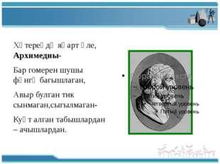 Хәтереңдә яңарт әле, Архимедны- Бар гомерен шушы фәнгә багышлаган, Авыр булг