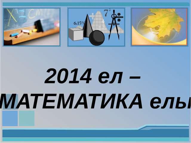 2014 ел – МАТЕМАТИКА елы