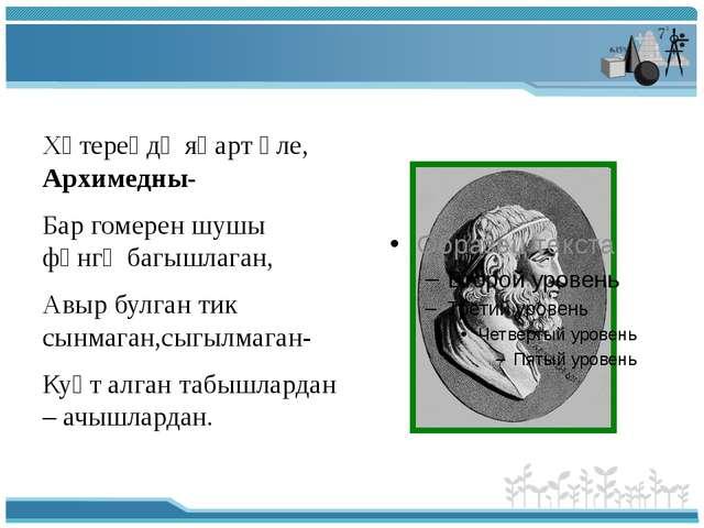 Хәтереңдә яңарт әле, Архимедны- Бар гомерен шушы фәнгә багышлаган, Авыр булг...