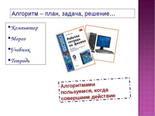Алгоритм – план, задача, решение… Компьютер Мороз Учебник Тетрадь Алгоритмами...