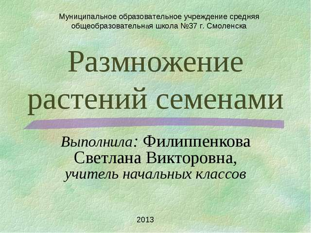 Размножение растений семенами Выполнила: Филиппенкова Светлана Викторовна, уч...