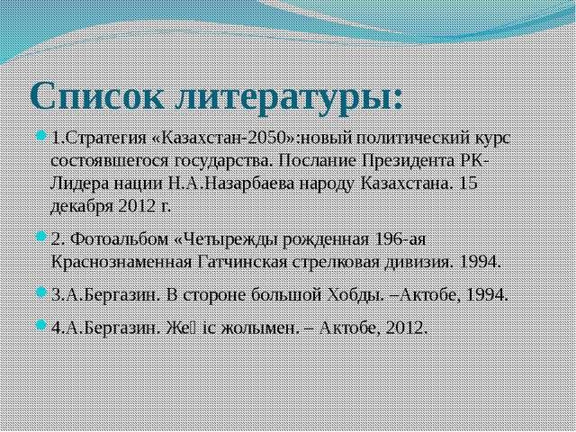 Список литературы: 1.Стратегия «Казахстан-2050»:новый политический курс состо...