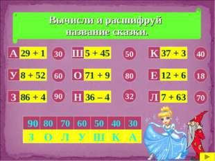 Вычисли и расшифруй название сказки. 29 + 1 8 + 52 86 + 4 36 – 4 71 + 9 5 + 4