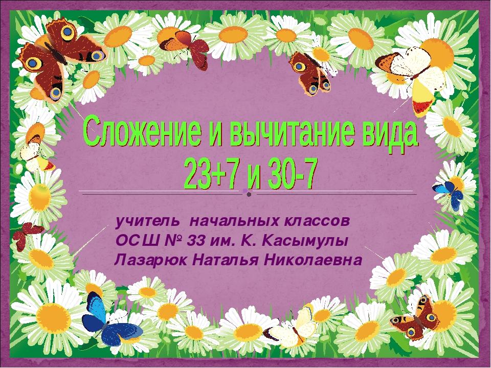 учитель начальных классов ОСШ № 33 им. К. Касымулы Лазарюк Наталья Николаевна
