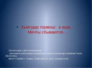 Хыялдар тормошҡа аша… Мечты сбываются… Презентация к Дню Космонавтики выполн