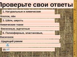 Проверьте свои ответы 1. Натуральные и химические 2. Хлопок, лён 3. Шёлк, ше