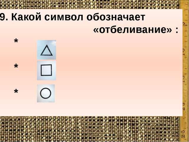 9. Какой символ обозначает «отбеливание» : * * *