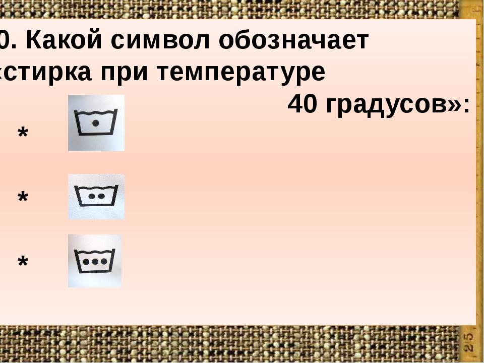 10. Какой символ обозначает «стирка при температуре 40 градусов»: * * *