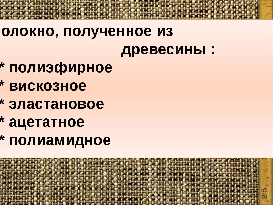7.Волокно, полученное из древесины : * полиэфирное * вискозное * эластановое...