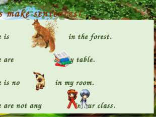 Let's make sentences! There is in the forest. There are on my table. There is