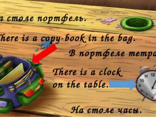 На столе портфель. There is a copy-book in the bag. В портфеле тетрадь. There