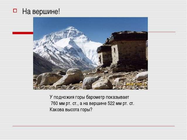 На вершине! У подножия горы барометр показывает 760 мм рт. ст., а на вершине...