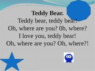 Teddy Bear. Teddy bear, teddy bear! Oh, where are you? 0h, where? I love you