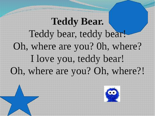 Teddy Bear. Teddy bear, teddy bear! Oh, where are you? 0h, where? I love you...