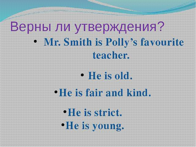 Mr. Smith is Polly's favourite teacher. He is old. He is fair and kind. He i...