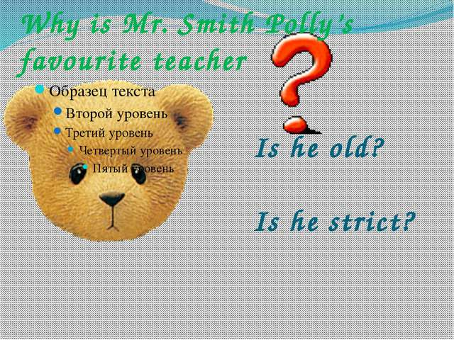Why is Mr. Smith Polly's favourite teacher Is he old? Is he strict?