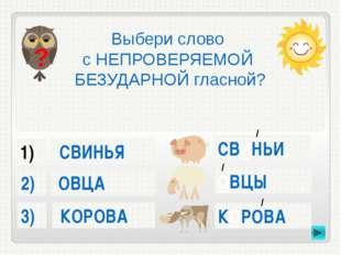 СВИНЬЯ КОРОВА ОВЦА 3) 2) Выбери слово с НЕПРОВЕРЯЕМОЙ БЕЗУДАРНОЙ гласной? ?
