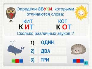 Определи ЗВУКИ, которыми отличаются слова: кит кот Сколько различных звуков ?