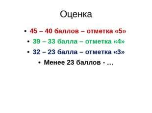 Оценка 45 – 40 баллов – отметка «5» 39 – 33 балла – отметка «4» 32 – 23 балла