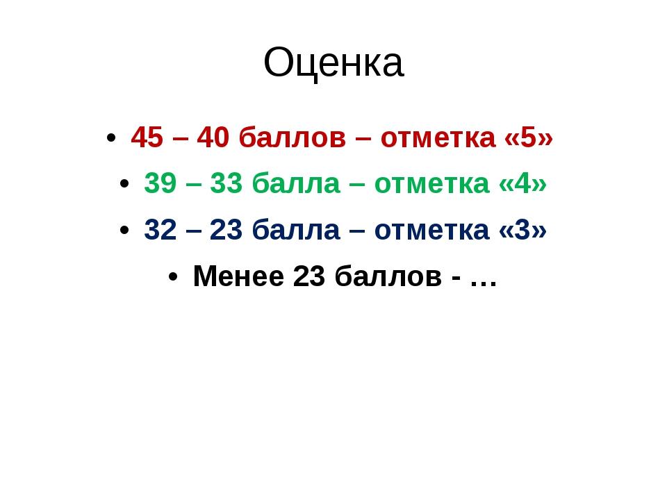 Оценка 45 – 40 баллов – отметка «5» 39 – 33 балла – отметка «4» 32 – 23 балла...