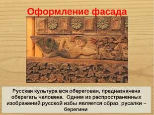 Оформление фасада Русская культура вся обереговая, предназначена оберегать че