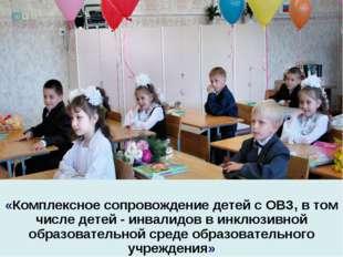 «Комплексное сопровождение детей с ОВЗ, в том числе детей - инвалидов в инкл